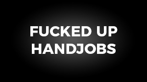 Fucked Up Handjobs