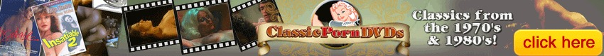 Classic Porn DVDs - Classic Porn DVDs features vintage films from the Golden Age of Porn: the 1960's, 1970's and 1980's!  Legends of Porn like John Holmes, Marilyn Chambers, Seka, Trinity Loren and more.  So if you love stories, natural bodies and hairy pussies, check out Classic Porn DVDs!