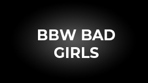 BBW Bad Girls